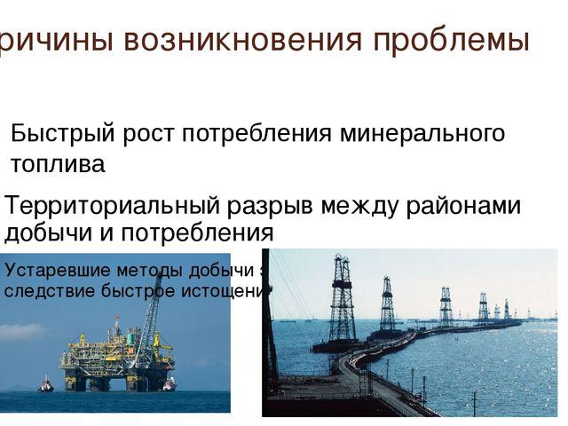 Причины возникновения проблемы Быстрый рост потребления минерального топлива...