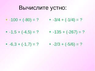 Вычислите устно: -100 + (-80) = ? -1,5 + (-4,5) = ? -6,3 + (-1,7) = ? -3/4 +