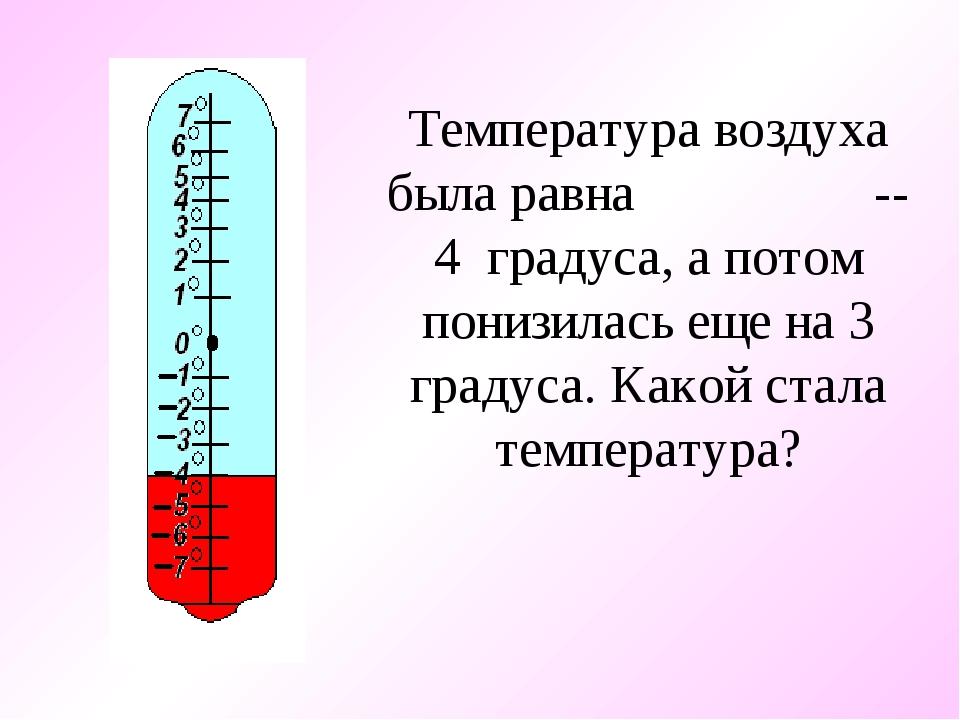 Температура воздуха была равна -- 4 градуса, а потом понизилась еще на 3 град...
