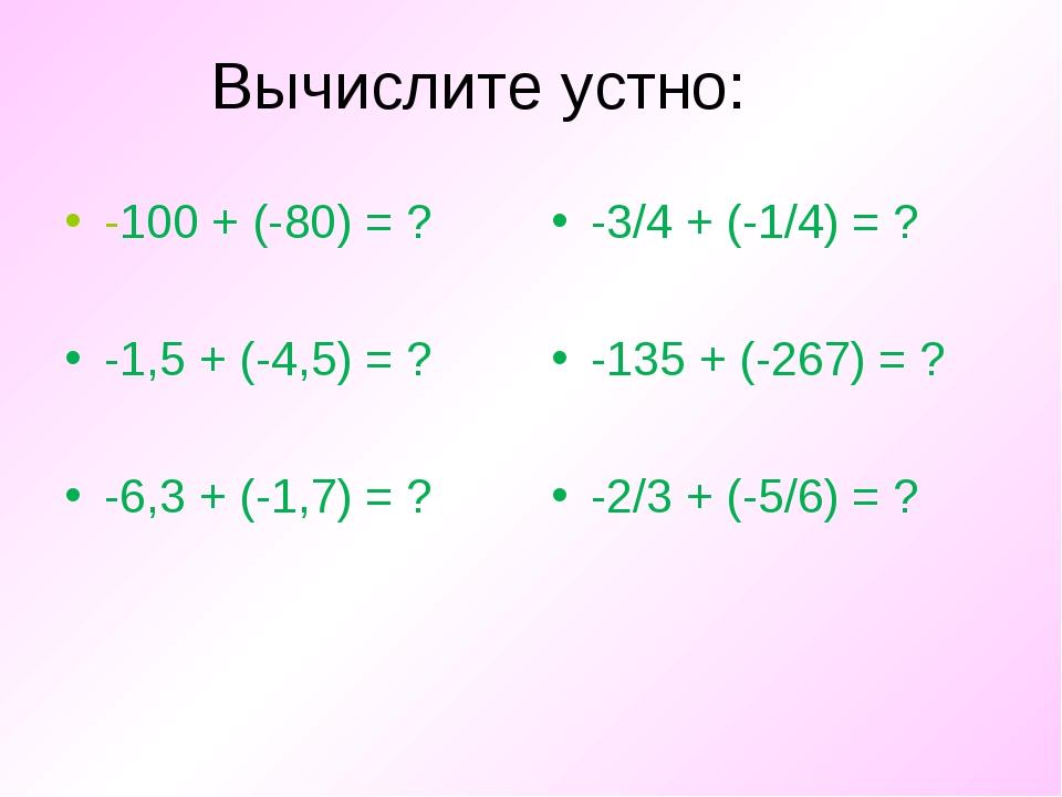 Вычислите устно: -100 + (-80) = ? -1,5 + (-4,5) = ? -6,3 + (-1,7) = ? -3/4 +...