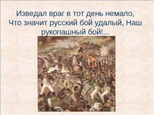 Изведал враг в тот день немало, Что значит русский бой удалый, Наш рукопашный
