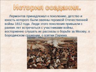 Лермонтов принадлежал к поколению, детство и юность которого были овеяны гер