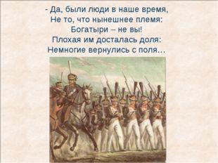 - Да, были люди в наше время, Не то, что нынешнее племя: Богатыри – не вы! Пл
