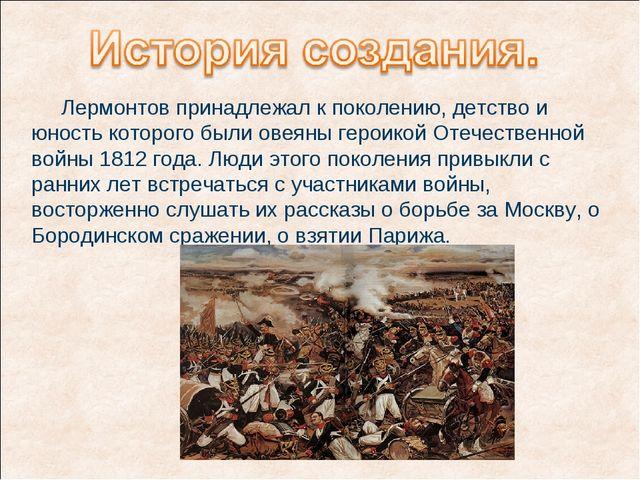 Лермонтов принадлежал к поколению, детство и юность которого были овеяны гер...