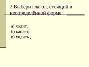 2.Выбери глагол, стоящий в неопределённой форме: а) ходит; б) капает; в) ходи