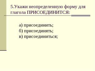 5.Укажи неопределенную форму для глагола ПРИСОЕДИНИТСЯ: а) присоединить; б) п