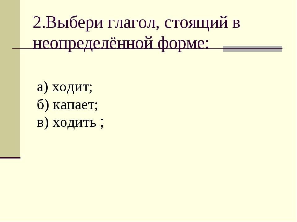 2.Выбери глагол, стоящий в неопределённой форме: а) ходит; б) капает; в) ходи...