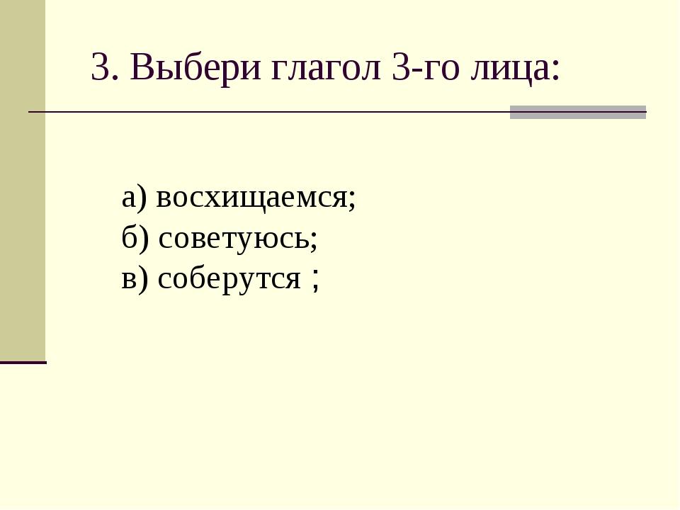 3. Выбери глагол 3-го лица: а) восхищаемся; б) советуюсь; в) соберутся ;