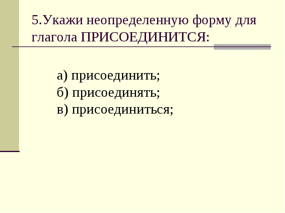 5.Укажи неопределенную форму для глагола ПРИСОЕДИНИТСЯ: а) присоединить; б) п...