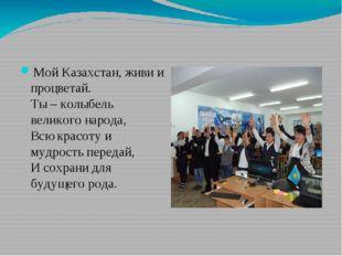 Мой Казахстан, живи и процветай. Ты – колыбель великого народа, Всю красоту