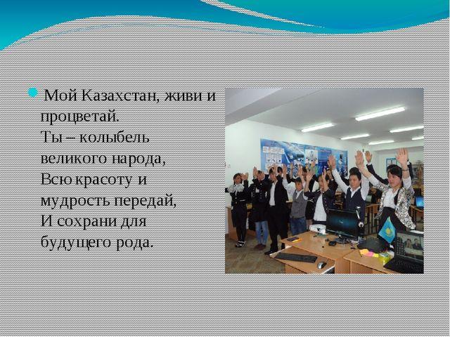 Мой Казахстан, живи и процветай. Ты – колыбель великого народа, Всю красоту...