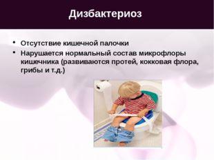 Дизбактериоз Отсутствие кишечной палочки Нарушается нормальный состав микрофл