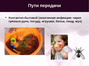 Пути передачи Контактно-бытовой (экзогенная инфекция- через грязные руки, пос