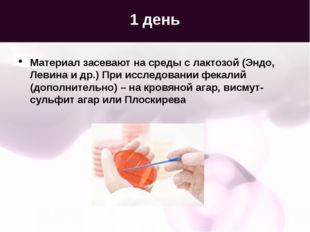 1 день Материал засевают на среды с лактозой (Эндо, Левина и др.) При исследо