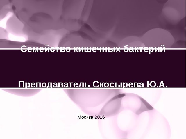 Семейство кишечных бактерий Преподаватель Скосырева Ю.А. Москва 2016