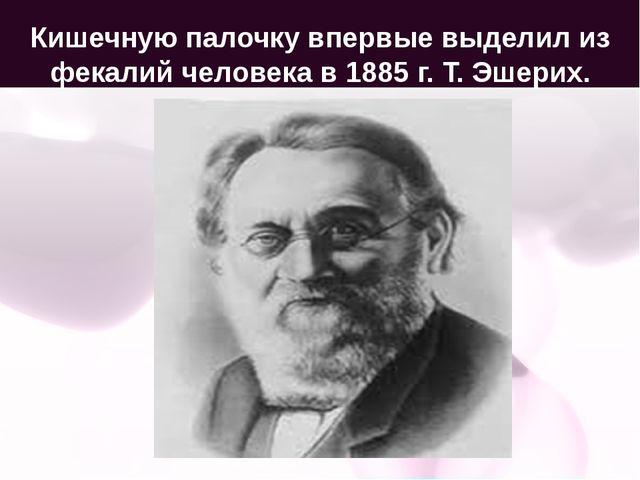 Кишечную палочку впервые выделил из фекалий человека в 1885 г. Т. Эшерих.