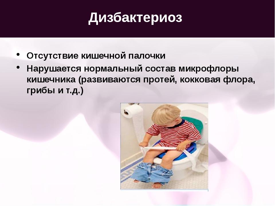 Дизбактериоз Отсутствие кишечной палочки Нарушается нормальный состав микрофл...