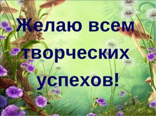 Желаю всем творческих успехов!