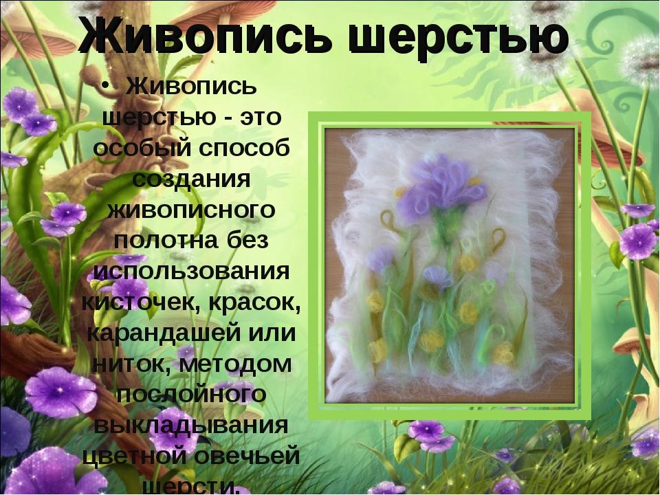 Живопись шерстью Живопись шерстью- это особый способ создания живописного по...