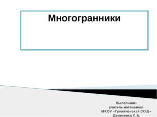 Многогранники Выполнила: учитель математики МКОУ «Гремяченская СОШ» Денисенко