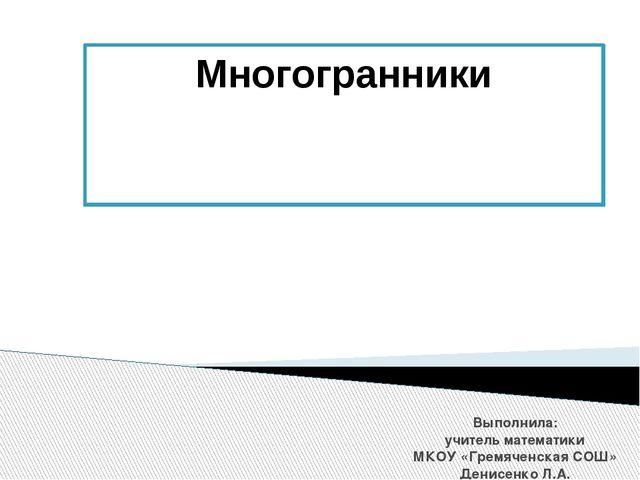 Многогранники Выполнила: учитель математики МКОУ «Гремяченская СОШ» Денисенко...