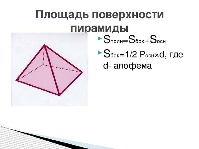 Sполн=Sбок+Sосн Sбок=1/2 Pосн×d, где d- апофема Площадь поверхности пирамиды