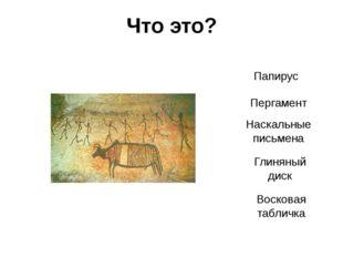 Что это? Наскальные письмена Пергамент Папирус Восковая табличка Глиняный диск