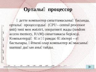Орталық процессор Әдетте компьютер сипаттамасының басында, орталық процессорд