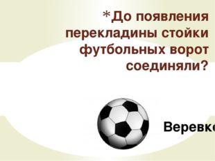 Веревкой До появления перекладины стойки футбольных ворот соединяли?