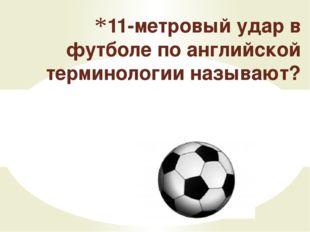 Пенальти 11-метровый удар в футболе по английской терминологии называют?