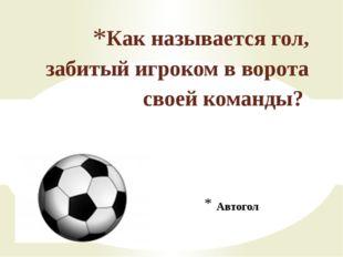 Автогол Как называется гол, забитый игроком в ворота своей команды?