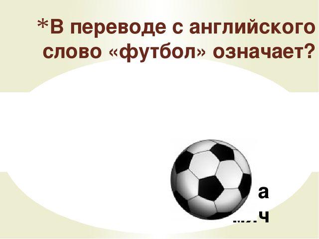 Нога -мяч В переводе с английского слово «футбол» означает?