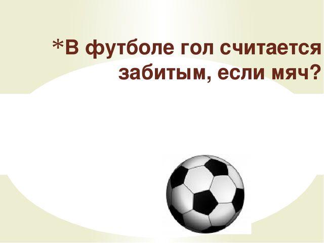 Мяч полностью пересек линию ворот В футболе гол считается забитым, если мяч?