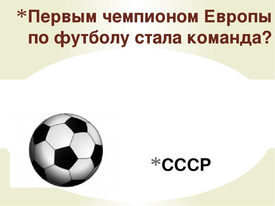 СССР Первым чемпионом Европы по футболу стала команда?