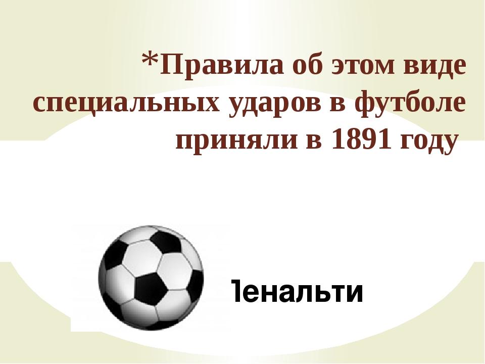 Пенальти Правила об этом виде специальных ударов в футболе приняли в 1891 году