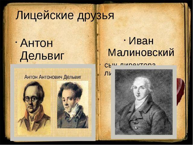 Лицейские друзья  Антон Дельвиг Иван Малиновский сын директора лицея