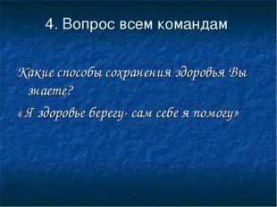 4. Вопрос всем командам Какие способы сохранения здоровья Вы знаете? « Я здор