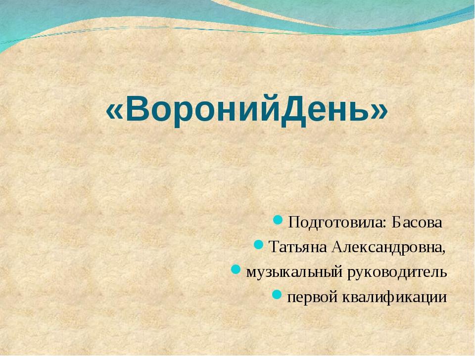 «ВоронийДень» Подготовила: Басова Татьяна Александровна, музыкальный руковод...