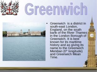 Greenwich is a district in south-east London, England, on the south bank of t