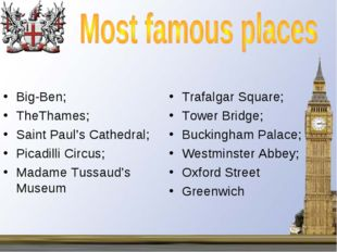 Big-Ben; TheThames; Saint Paul's Cathedral; Picadilli Circus; Madame Tussaud'