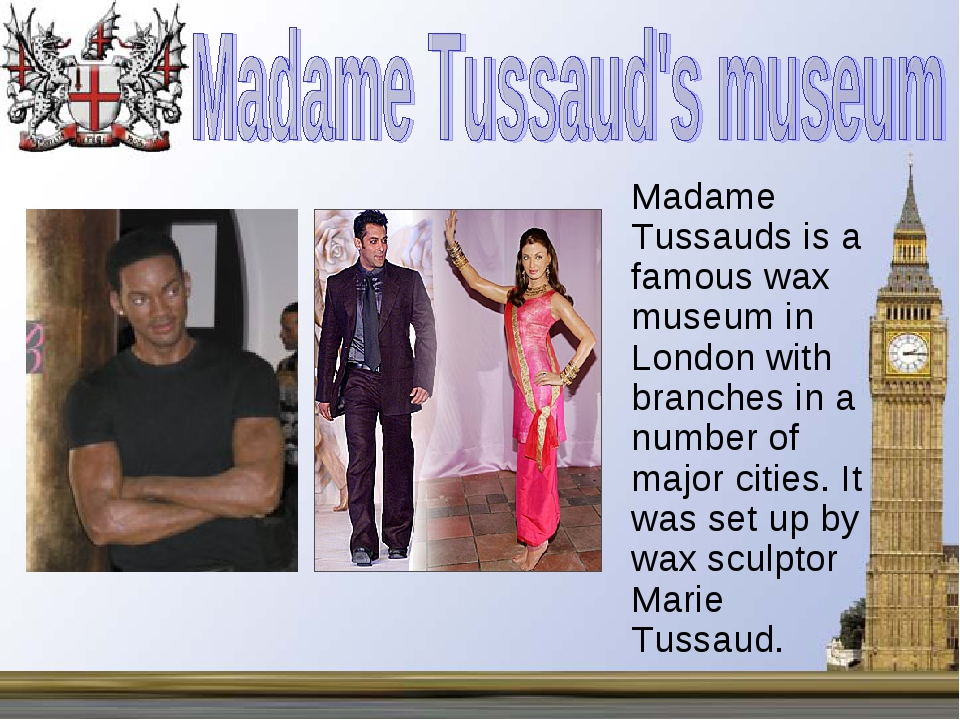 Madame Tussauds is a famous wax museum in London with branches in a number o...