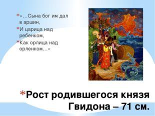 Рост родившегося князя Гвидона – 71 см. «…Сына бог им дал в аршин, И царица н