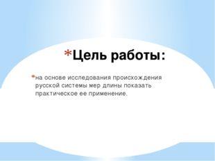 Цель работы: на основе исследования происхождения русской системы мер длины п