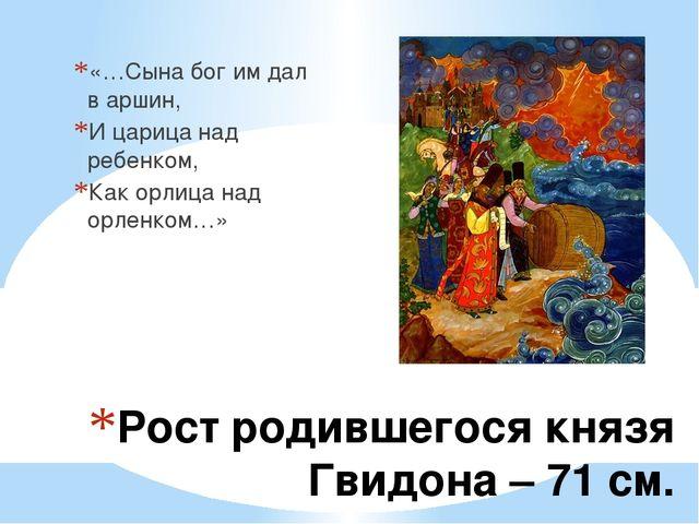 Рост родившегося князя Гвидона – 71 см. «…Сына бог им дал в аршин, И царица н...