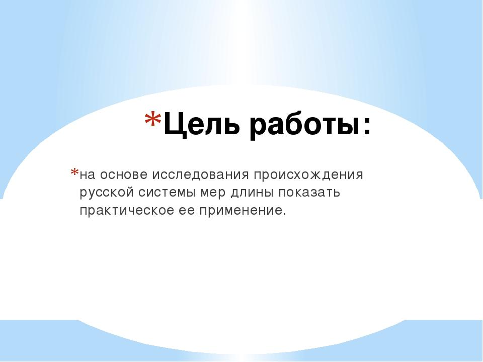 Цель работы: на основе исследования происхождения русской системы мер длины п...