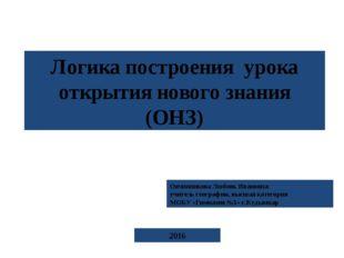 Логика построения урока открытия нового знания (ОНЗ) Овчинникова Любовь Иван