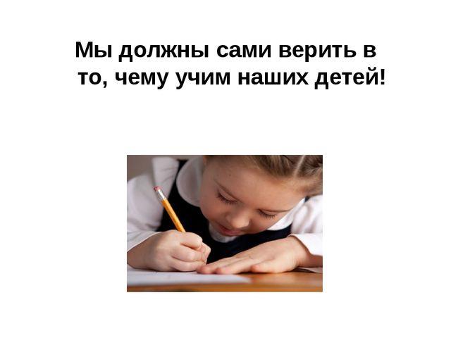 Мы должны сами верить в то, чему учим наших детей!