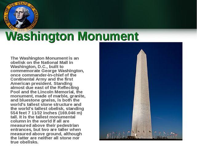 Washington Monument The Washington Monument is an obelisk on the National Mal...