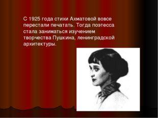 С 1925 года стихи Ахматовой вовсе перестали печатать. Тогда поэтесса стала за