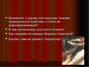 Вспомните, к какому поэтическому течению принадлежала Ахматова, кто был ее ед